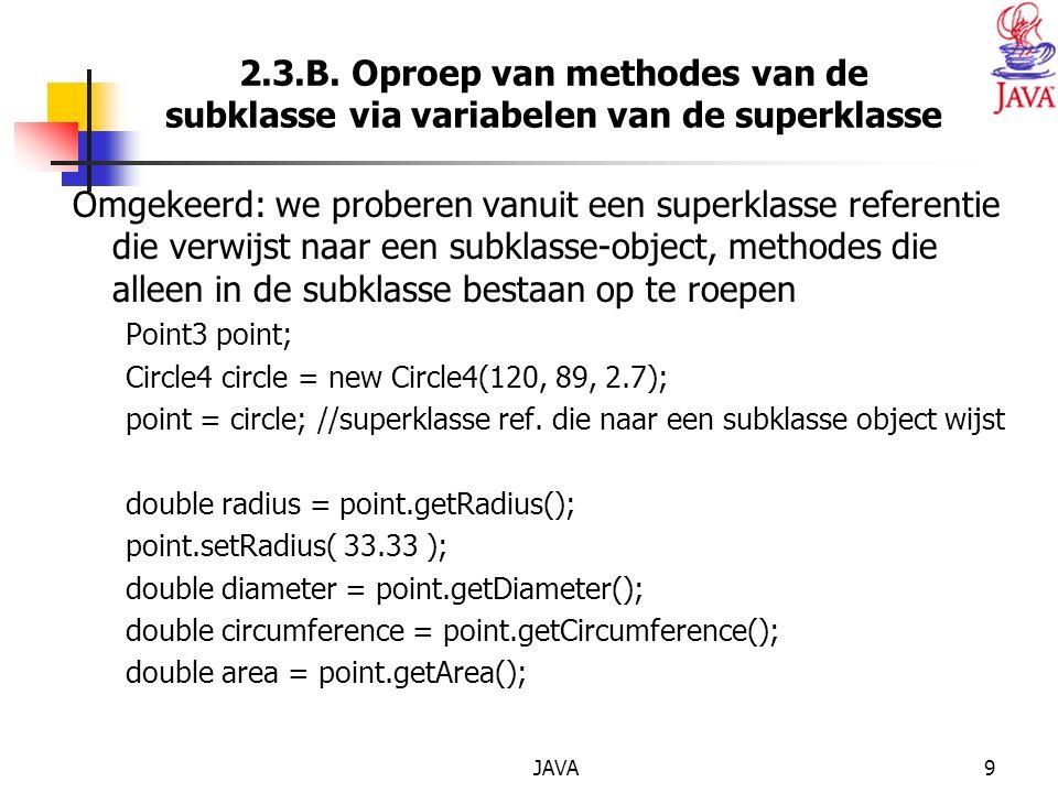 JAVA9 2.3.B. Oproep van methodes van de subklasse via variabelen van de superklasse Omgekeerd: we proberen vanuit een superklasse referentie die verwi