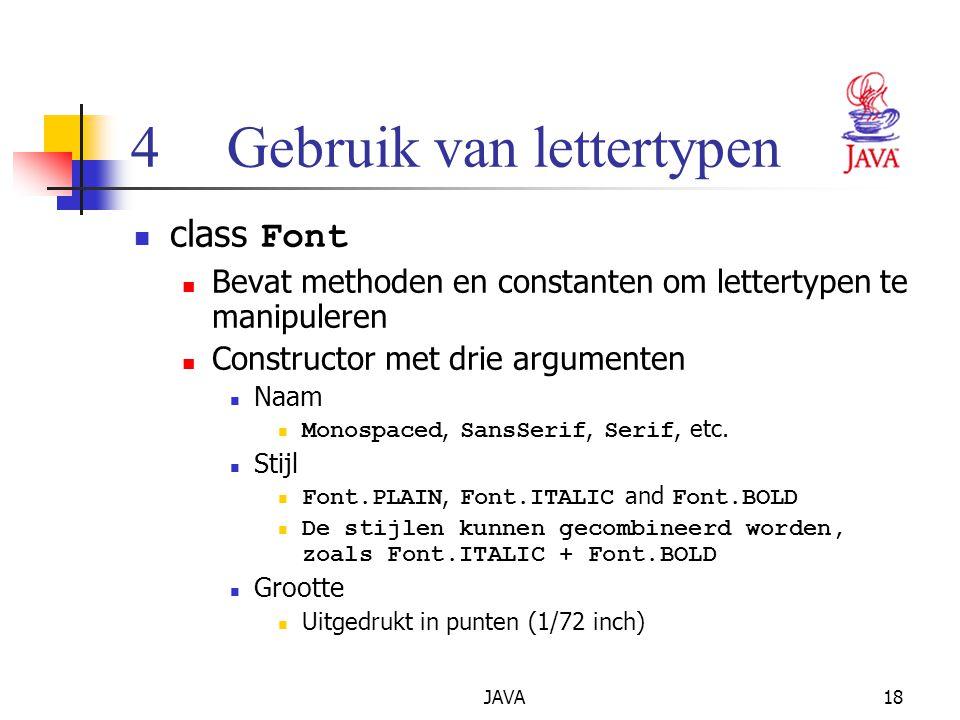 JAVA18 4Gebruik van lettertypen class Font Bevat methoden en constanten om lettertypen te manipuleren Constructor met drie argumenten Naam Monospaced, SansSerif, Serif, etc.