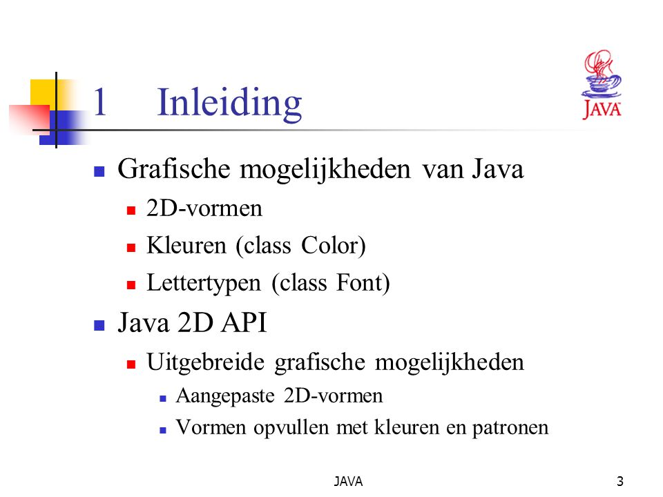 JAVA3 1Inleiding Grafische mogelijkheden van Java 2D-vormen Kleuren (class Color) Lettertypen (class Font) Java 2D API Uitgebreide grafische mogelijkheden Aangepaste 2D-vormen Vormen opvullen met kleuren en patronen