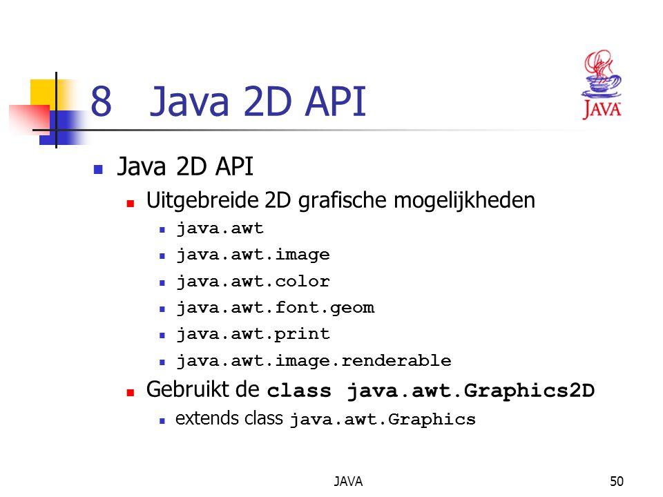 JAVA50 8 Java 2D API Java 2D API Uitgebreide 2D grafische mogelijkheden java.awt java.awt.image java.awt.color java.awt.font.geom java.awt.print java.awt.image.renderable Gebruikt de class java.awt.Graphics2D extends class java.awt.Graphics