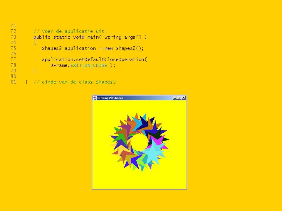 71 72 // voer de applicatie uit 73 public static void main( String args[] ) 74 { 75 Shapes2 application = new Shapes2(); 76 77 application.setDefaultCloseOperation( 78 JFrame.EXIT_ON_CLOSE ); 79 } 80 81 } // einde van de class Shapes2
