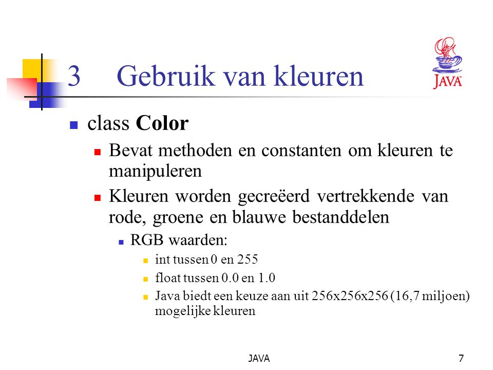 JAVA7 3Gebruik van kleuren class Color Bevat methoden en constanten om kleuren te manipuleren Kleuren worden gecreëerd vertrekkende van rode, groene en blauwe bestanddelen RGB waarden: int tussen 0 en 255 float tussen 0.0 en 1.0 Java biedt een keuze aan uit 256x256x256 (16,7 miljoen) mogelijke kleuren