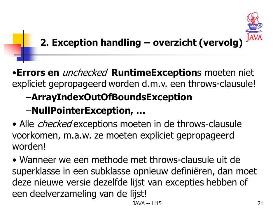 JAVA -- H1520 2. Exception handling – overzicht (vervolg) De throws-clausule Algemeen : returntype functionName( paramterList ) throws ExceptionType1,