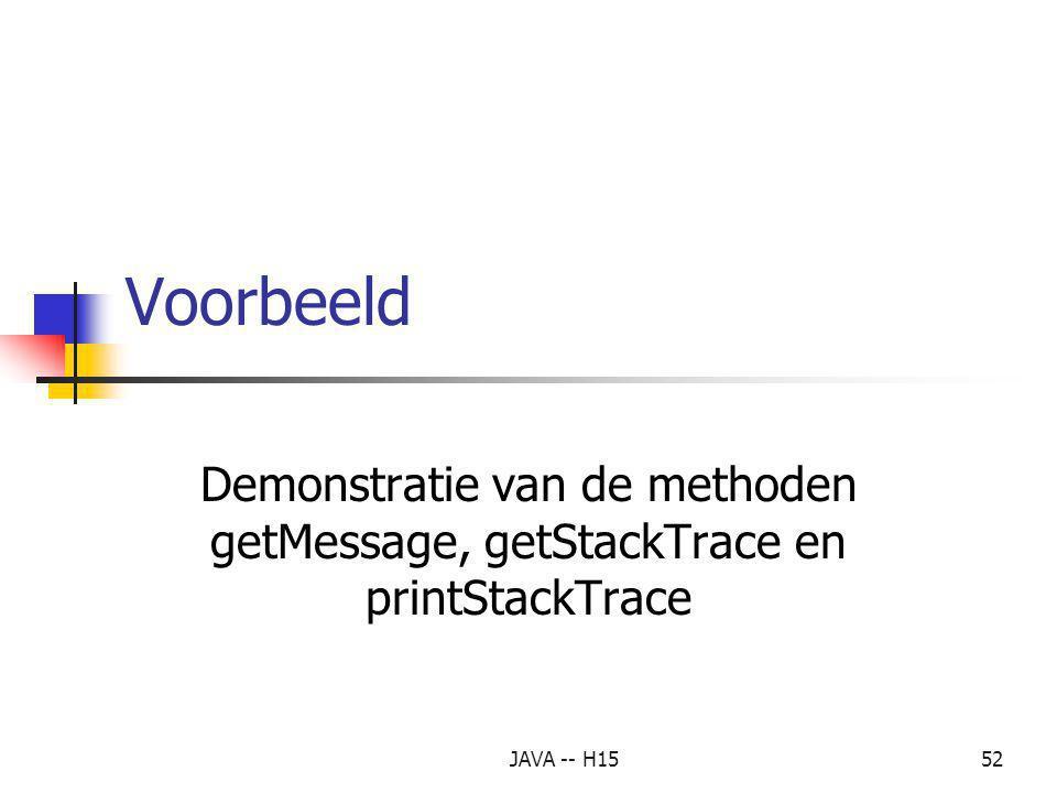 JAVA -- H1551 8. printStackTrace, getStackTrace en getMessage (vervolg) Methode getMessage Methode getMessage geeft een informatieString terug, die vi
