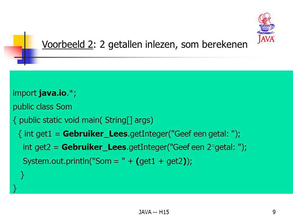 JAVA -- H159 Voorbeeld 2: 2 getallen inlezen, som berekenen import java.io.*; public class Som { public static void main( String[] args) { int get1 = Gebruiker_Lees.getInteger( Geef een getal: ); int get2 = Gebruiker_Lees.getInteger( Geef een 2°getal: ); System.out.println( Som = + (get1 + get2)); }