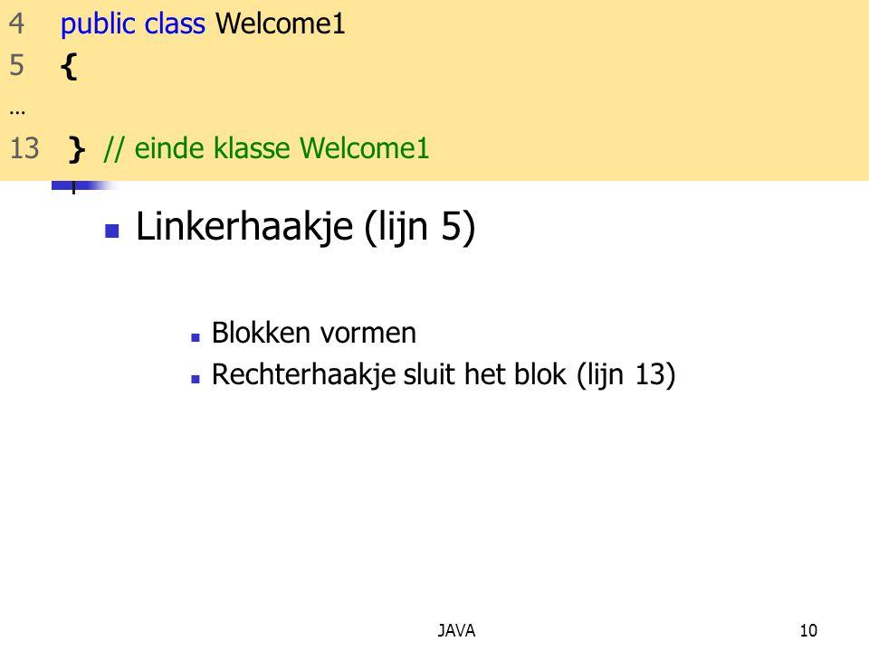 JAVA10 Linkerhaakje (lijn 5) Blokken vormen Rechterhaakje sluit het blok (lijn 13) 4 public class Welcome1 5 { … 13 } // einde klasse Welcome1