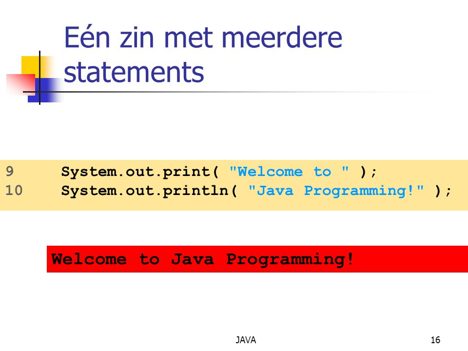 JAVA16 Eén zin met meerdere statements 9 System.out.print( Welcome to ); 10 System.out.println( Java Programming! ); Welcome to Java Programming!