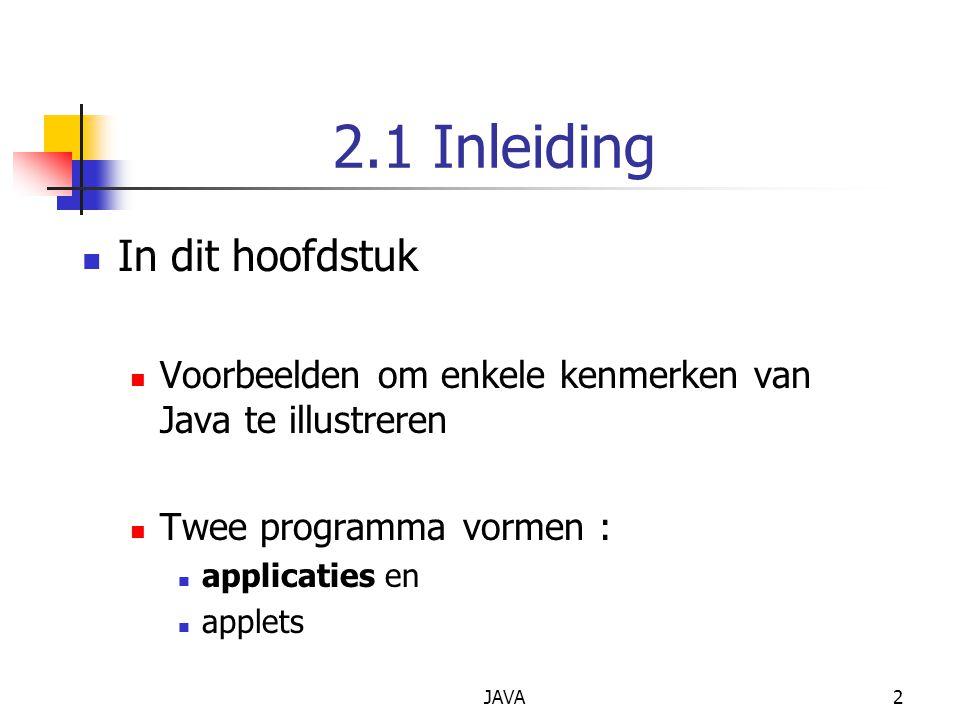 JAVA13 In body : instructies System.out Standard output object Drukt af in command window(MS-DOS prompt) Methode System.out.println Toont een zin Argument tussen haakjes instructies=statements Statements worden afgesloten met ; 8 { 9 System.out.println( Welcome to Java Programming! ); 10 11 } // einde methode main Linkerhaakje = begin body main Afgesloten door rechterhaakje } (lijn 11)