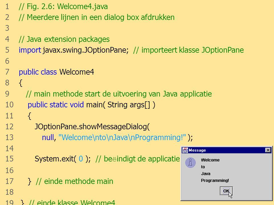 JAVA21 1 // Fig. 2.6: Welcome4.java 2 // Meerdere lijnen in een dialog box afdrukken 3 4 // Java extension packages 5 import javax.swing.JOptionPane;