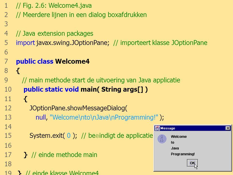 JAVA24 1 // Fig. 2.6: Welcome4.java 2 // Meerdere lijnen in een dialog boxafdrukken 3 4 // Java extension packages 5 import javax.swing.JOptionPane; /
