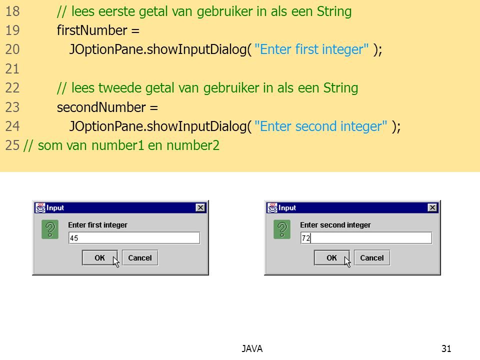 JAVA31 18 // lees eerste getal van gebruiker in als een String 19 firstNumber = 20 JOptionPane.showInputDialog( Enter first integer ); 21 22 // lees tweede getal van gebruiker in als een String 23 secondNumber = 24 JOptionPane.showInputDialog( Enter second integer ); 25 // som van number1 en number2