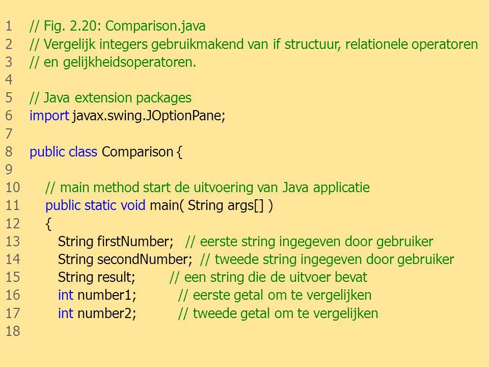 JAVA46 1 // Fig. 2.20: Comparison.java 2 // Vergelijk integers gebruikmakend van if structuur, relationele operatoren 3 // en gelijkheidsoperatoren. 4