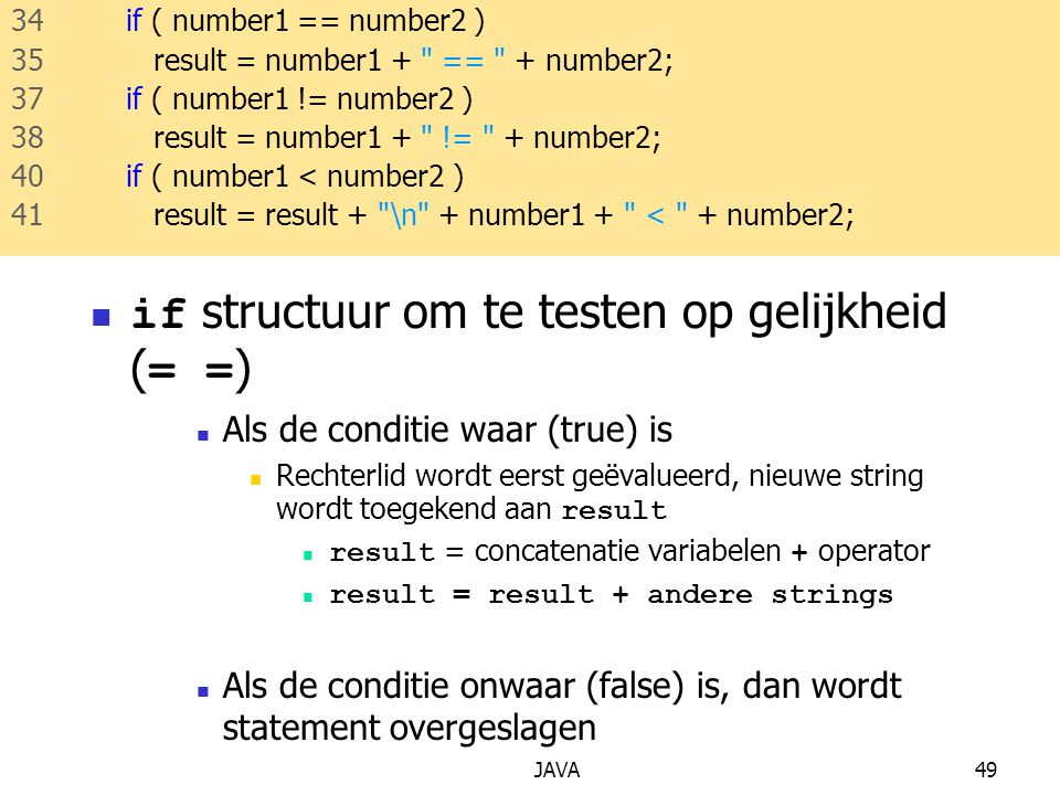 JAVA49 if structuur om te testen op gelijkheid ( = = ) Als de conditie waar (true) is Rechterlid wordt eerst geëvalueerd, nieuwe string wordt toegekend aan result result = concatenatie variabelen + operator result = result + andere strings Als de conditie onwaar (false) is, dan wordt statement overgeslagen 34 if ( number1 == number2 ) 35 result = number1 + == + number2; 37 if ( number1 != number2 ) 38 result = number1 + != + number2; 40 if ( number1 < number2 ) 41 result = result + \n + number1 + < + number2;