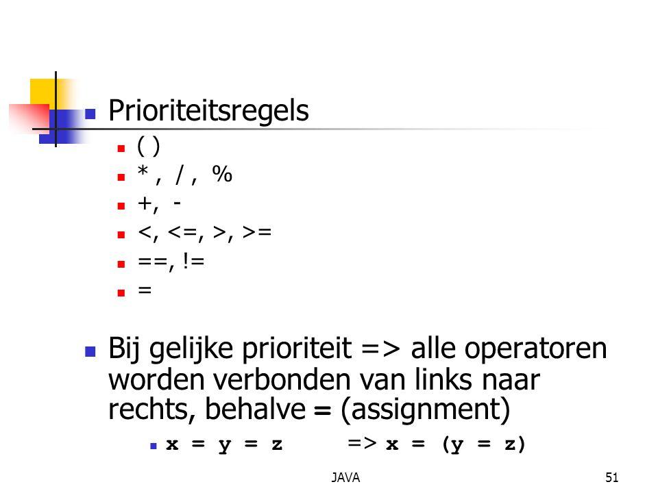 JAVA51 Prioriteitsregels ( ) *, /, % +, -, >= ==, != = Bij gelijke prioriteit => alle operatoren worden verbonden van links naar rechts, behalve = (as