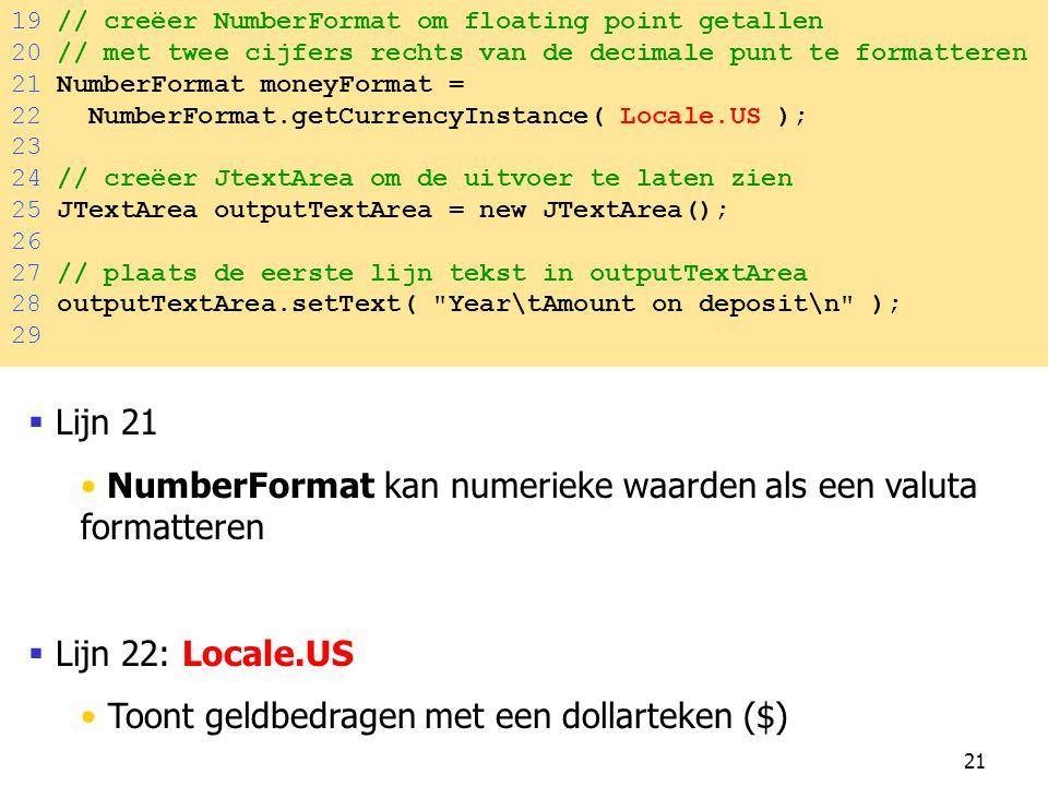 21 19 // creëer NumberFormat om floating point getallen 20 // met twee cijfers rechts van de decimale punt te formatteren 21 NumberFormat moneyFormat = 22 NumberFormat.getCurrencyInstance( Locale.US ); 23 24 // creëer JtextArea om de uitvoer te laten zien 25 JTextArea outputTextArea = new JTextArea(); 26 27 // plaats de eerste lijn tekst in outputTextArea 28 outputTextArea.setText( Year\tAmount on deposit\n ); 29  Lijn 21 NumberFormat kan numerieke waarden als een valuta formatteren  Lijn 22: Locale.US Toont geldbedragen met een dollarteken ($)