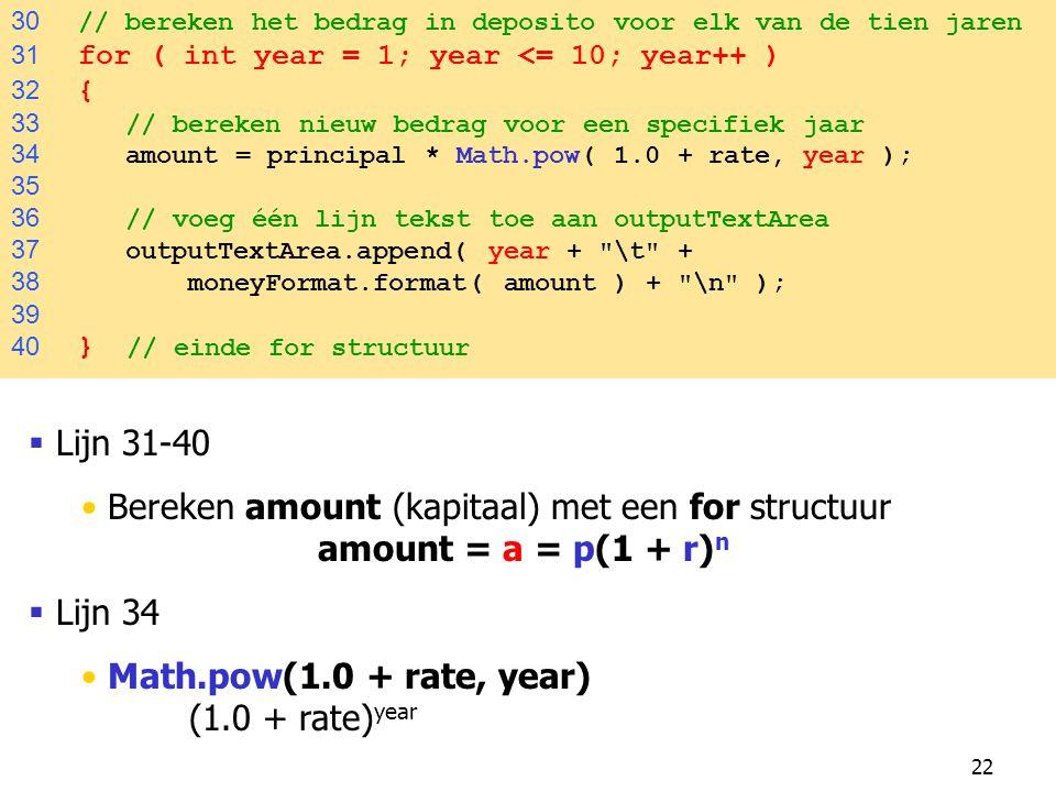 22 30 // bereken het bedrag in deposito voor elk van de tien jaren 31 for ( int year = 1; year <= 10; year++ ) 32 { 33 // bereken nieuw bedrag voor een specifiek jaar 34 amount = principal * Math.pow( 1.0 + rate, year ); 35 36 // voeg één lijn tekst toe aan outputTextArea 37 outputTextArea.append( year + \t + 38 moneyFormat.format( amount ) + \n ); 39 40 } // einde for structuur  Lijn 31-40 Bereken amount (kapitaal) met een for structuur amount = a = p(1 + r) n  Lijn 34 Math.pow(1.0 + rate, year) (1.0 + rate) year