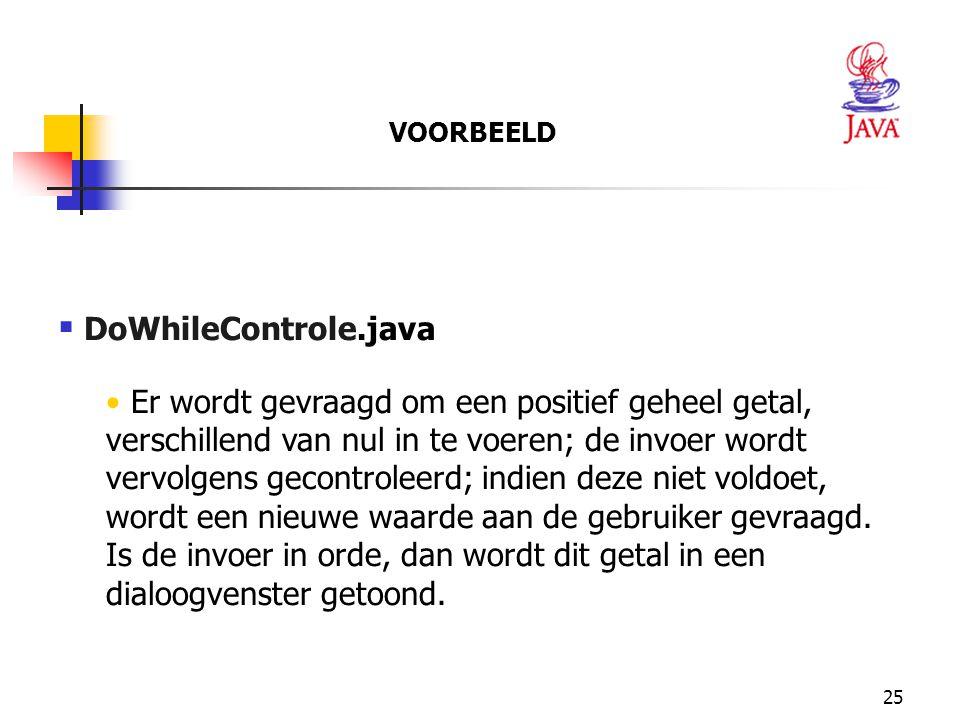 25  DoWhileControle.java Er wordt gevraagd om een positief geheel getal, verschillend van nul in te voeren; de invoer wordt vervolgens gecontroleerd; indien deze niet voldoet, wordt een nieuwe waarde aan de gebruiker gevraagd.