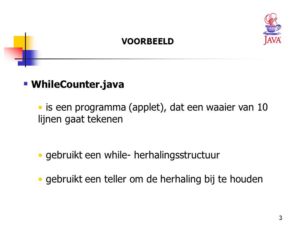 3  WhileCounter.java is een programma (applet), dat een waaier van 10 lijnen gaat tekenen gebruikt een while- herhalingsstructuur gebruikt een teller om de herhaling bij te houden VOORBEELD