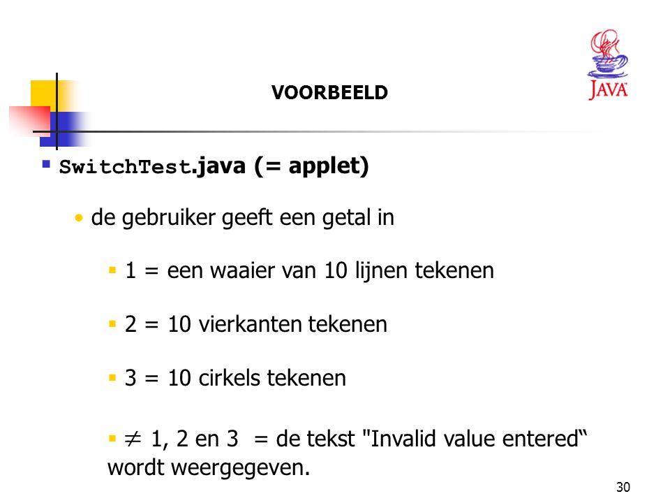 30  SwitchTest.java (= applet) de gebruiker geeft een getal in  1 = een waaier van 10 lijnen tekenen  2 = 10 vierkanten tekenen  3 = 10 cirkels tekenen   1, 2 en 3 = de tekst Invalid value entered wordt weergegeven.