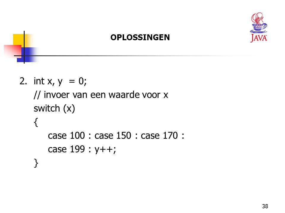 38 OPLOSSINGEN 2.int x, y = 0; // invoer van een waarde voor x switch (x) { case 100 : case 150 : case 170 : case 199 : y++; }