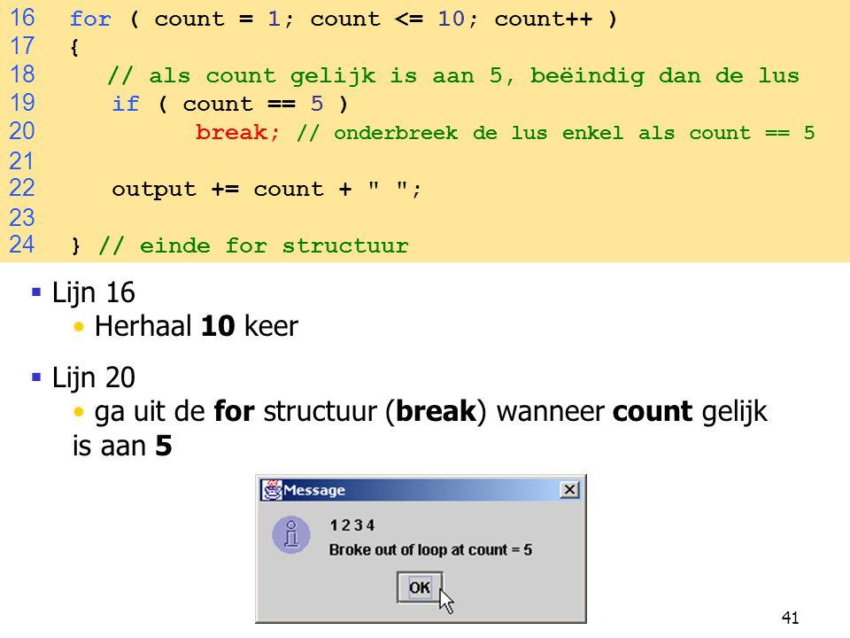 41 16 for ( count = 1; count <= 10; count++ ) 17 { 18 // als count gelijk is aan 5, beëindig dan de lus 19 if ( count == 5 ) 20 break; // onderbreek de lus enkel als count == 5 21 22 output += count + ; 23 24 } // einde for structuur  Lijn 16 Herhaal 10 keer  Lijn 20 ga uit de for structuur (break) wanneer count gelijk is aan 5