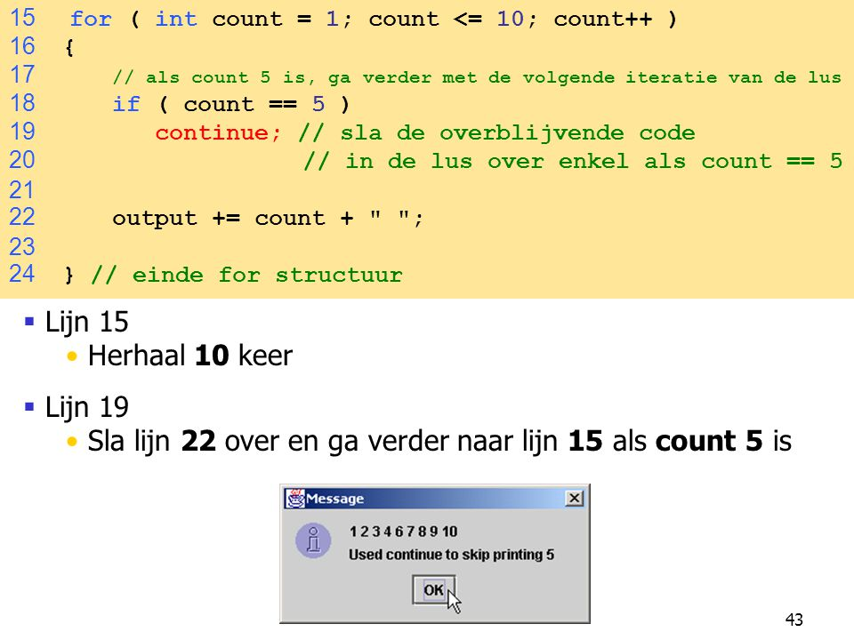 43 15 for ( int count = 1; count <= 10; count++ ) 16 { 17 // als count 5 is, ga verder met de volgende iteratie van de lus 18 if ( count == 5 ) 19 continue; // sla de overblijvende code 20 // in de lus over enkel als count == 5 21 22 output += count + ; 23 24 } // einde for structuur  Lijn 15 Herhaal 10 keer  Lijn 19 Sla lijn 22 over en ga verder naar lijn 15 als count 5 is
