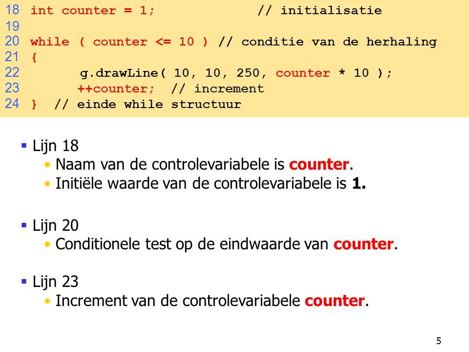 5 18 int counter = 1; // initialisatie 19 20 while ( counter <= 10 ) // conditie van de herhaling 21 { 22 g.drawLine( 10, 10, 250, counter * 10 ); 23 ++counter; // increment 24 } // einde while structuur  Lijn 18 Naam van de controlevariabele is counter.