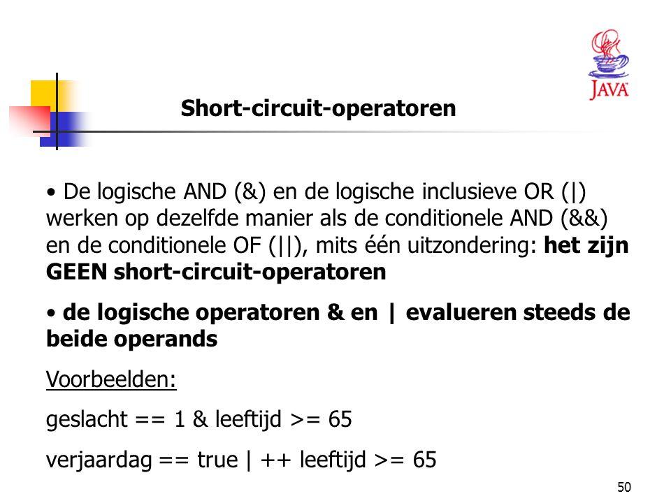 50 Short-circuit-operatoren De logische AND (&) en de logische inclusieve OR (|) werken op dezelfde manier als de conditionele AND (&&) en de conditionele OF (||), mits één uitzondering: het zijn GEEN short-circuit-operatoren de logische operatoren & en | evalueren steeds de beide operands Voorbeelden: geslacht == 1 & leeftijd >= 65 verjaardag == true | ++ leeftijd >= 65