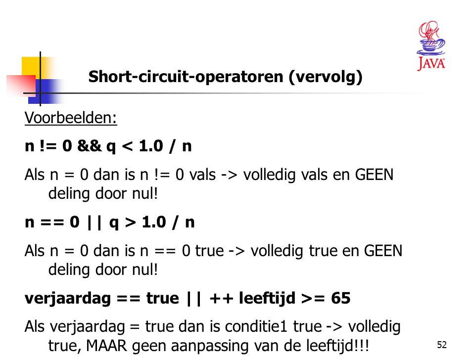 52 Short-circuit-operatoren (vervolg) Voorbeelden: n != 0 && q < 1.0 / n Als n = 0 dan is n != 0 vals -> volledig vals en GEEN deling door nul.