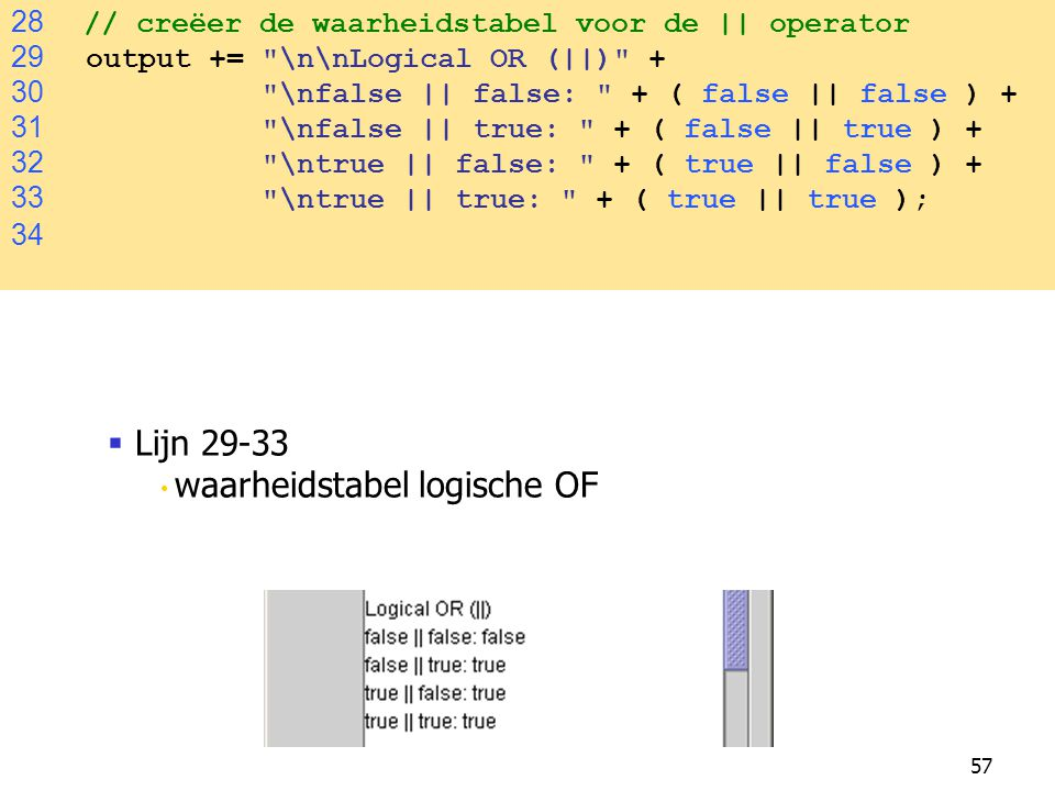 57 28 // creëer de waarheidstabel voor de || operator 29 output += \n\nLogical OR (||) + 30 \nfalse || false: + ( false || false ) + 31 \nfalse || true: + ( false || true ) + 32 \ntrue || false: + ( true || false ) + 33 \ntrue || true: + ( true || true ); 34  Lijn 29-33 waarheidstabel logische OF