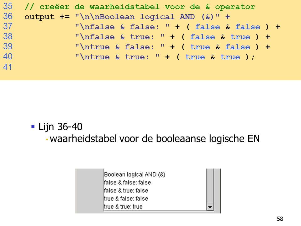 58 35 // creëer de waarheidstabel voor de & operator 36 output += \n\nBoolean logical AND (&) + 37 \nfalse & false: + ( false & false ) + 38 \nfalse & true: + ( false & true ) + 39 \ntrue & false: + ( true & false ) + 40 \ntrue & true: + ( true & true ); 41  Lijn 36-40 waarheidstabel voor de booleaanse logische EN