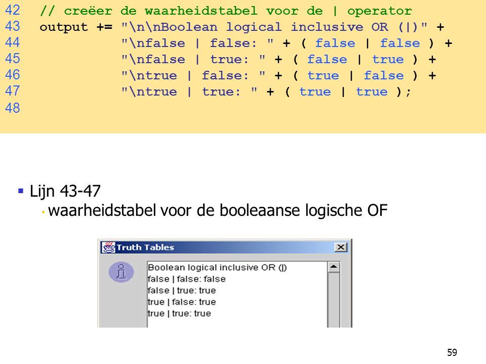 59 42 // creëer de waarheidstabel voor de | operator 43 output += \n\nBoolean logical inclusive OR (|) + 44 \nfalse | false: + ( false | false ) + 45 \nfalse | true: + ( false | true ) + 46 \ntrue | false: + ( true | false ) + 47 \ntrue | true: + ( true | true ); 48  Lijn 43-47 waarheidstabel voor de booleaanse logische OF