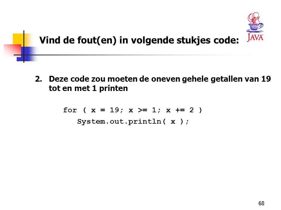 68 2.Deze code zou moeten de oneven gehele getallen van 19 tot en met 1 printen for ( x = 19; x >= 1; x += 2 ) System.out.println( x ); Vind de fout(en) in volgende stukjes code: