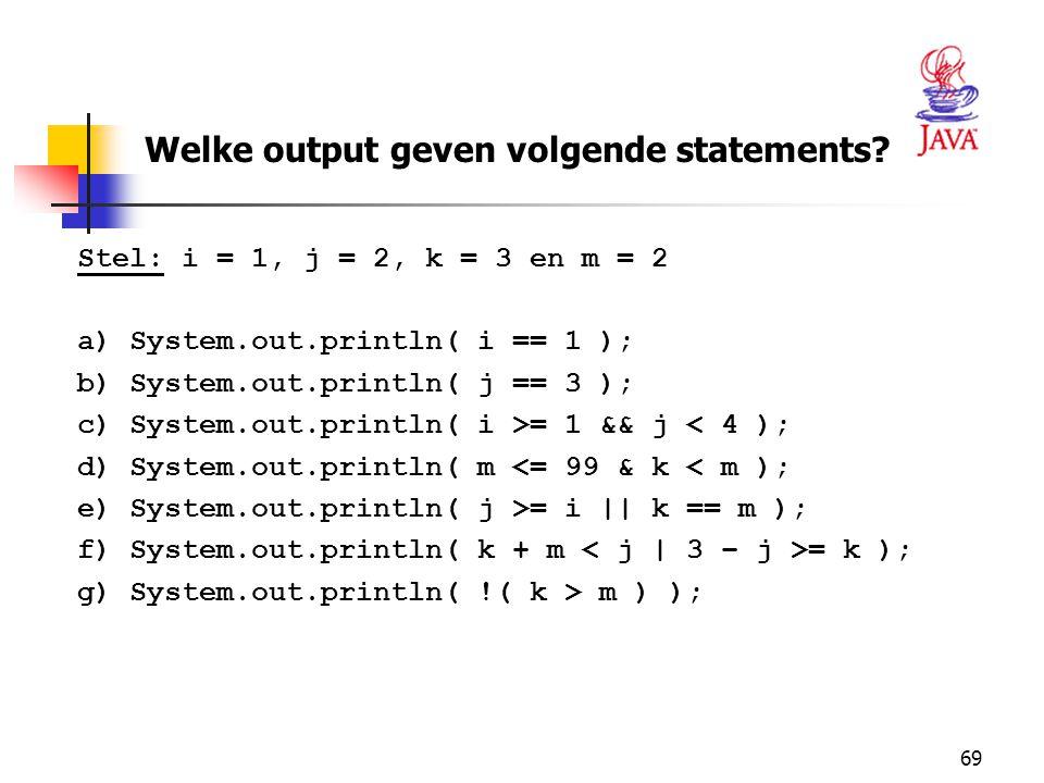 69 Stel: i = 1, j = 2, k = 3 en m = 2 a)System.out.println( i == 1 ); b)System.out.println( j == 3 ); c)System.out.println( i >= 1 && j < 4 ); d)System.out.println( m <= 99 & k < m ); e)System.out.println( j >= i || k == m ); f)System.out.println( k + m = k ); g)System.out.println( !( k > m ) ); Welke output geven volgende statements?