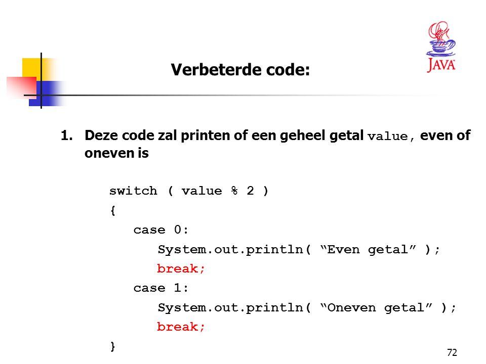 72 1.Deze code zal printen of een geheel getal value, even of oneven is switch ( value % 2 ) { case 0: System.out.println( Even getal ); break; case 1: System.out.println( Oneven getal ); break; } Verbeterde code: