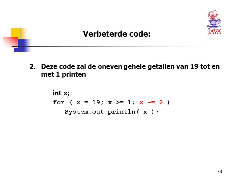 73 2.Deze code zal de oneven gehele getallen van 19 tot en met 1 printen int x; for ( x = 19; x >= 1; x -= 2 ) System.out.println( x ); Verbeterde code:
