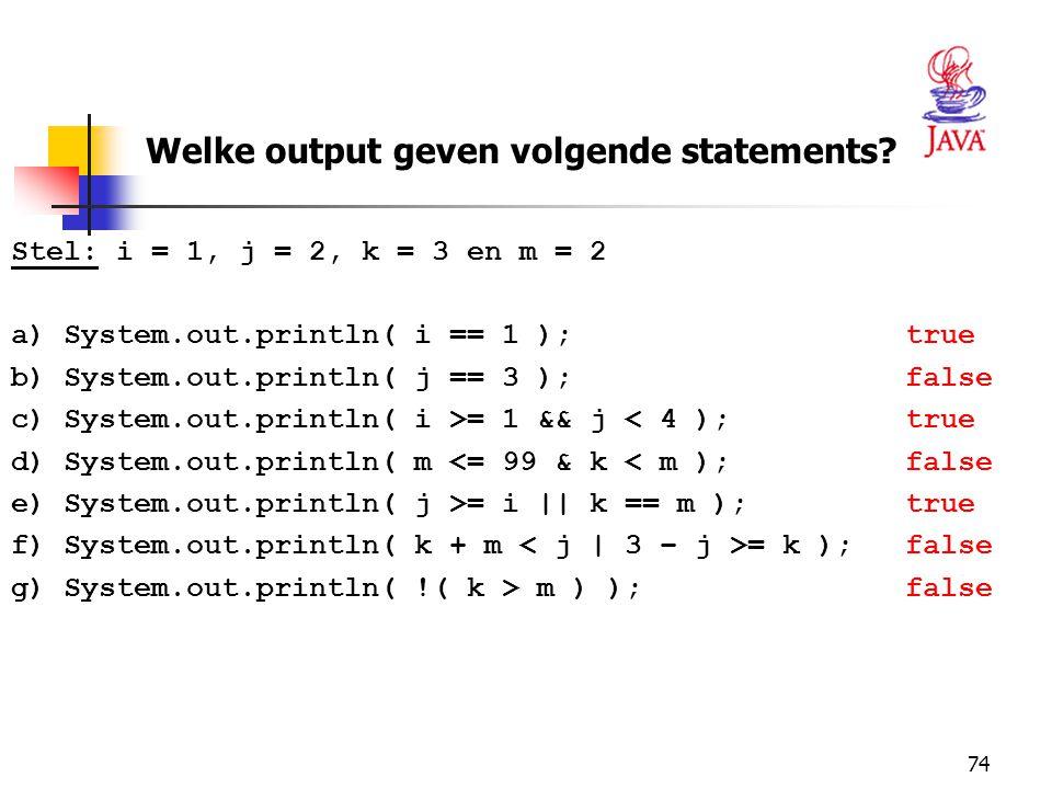 74 Stel: i = 1, j = 2, k = 3 en m = 2 a)System.out.println( i == 1 ); true b)System.out.println( j == 3 ); false c)System.out.println( i >= 1 && j < 4 ); true d)System.out.println( m <= 99 & k < m ); false e)System.out.println( j >= i || k == m ); true f)System.out.println( k + m = k ); false g)System.out.println( !( k > m ) ); false Welke output geven volgende statements?