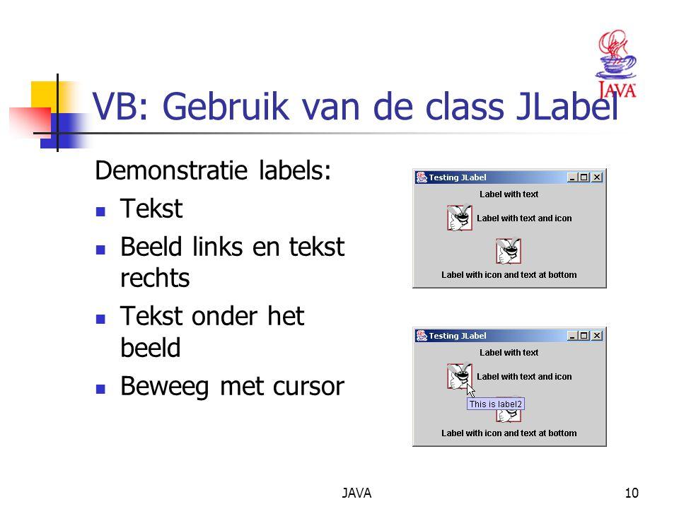 JAVA10 VB: Gebruik van de class JLabel Demonstratie labels: Tekst Beeld links en tekst rechts Tekst onder het beeld Beweeg met cursor