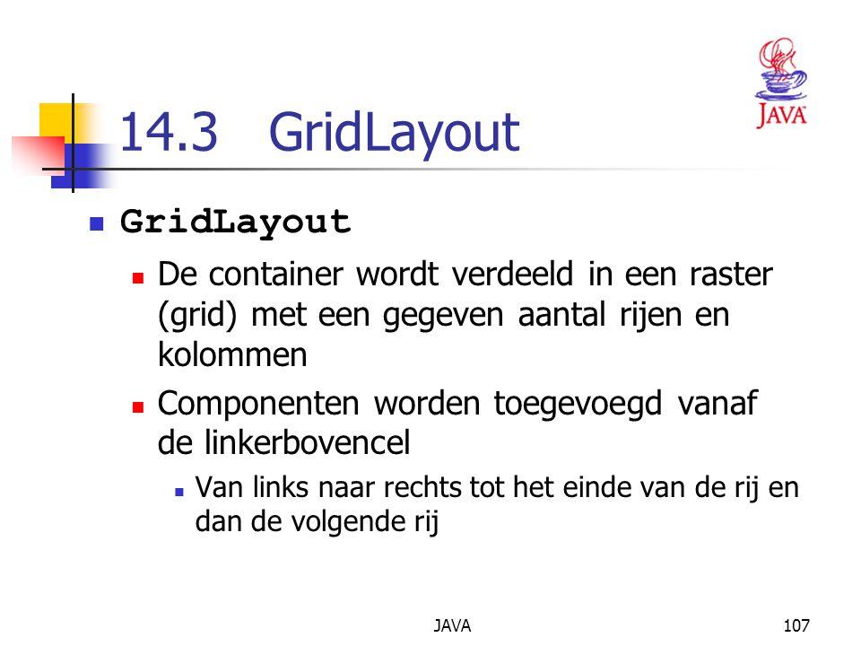 JAVA107 14.3 GridLayout GridLayout De container wordt verdeeld in een raster (grid) met een gegeven aantal rijen en kolommen Componenten worden toegevoegd vanaf de linkerbovencel Van links naar rechts tot het einde van de rij en dan de volgende rij