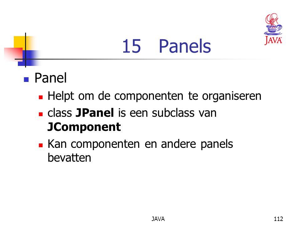 JAVA112 15 Panels Panel Helpt om de componenten te organiseren class JPanel is een subclass van JComponent Kan componenten en andere panels bevatten