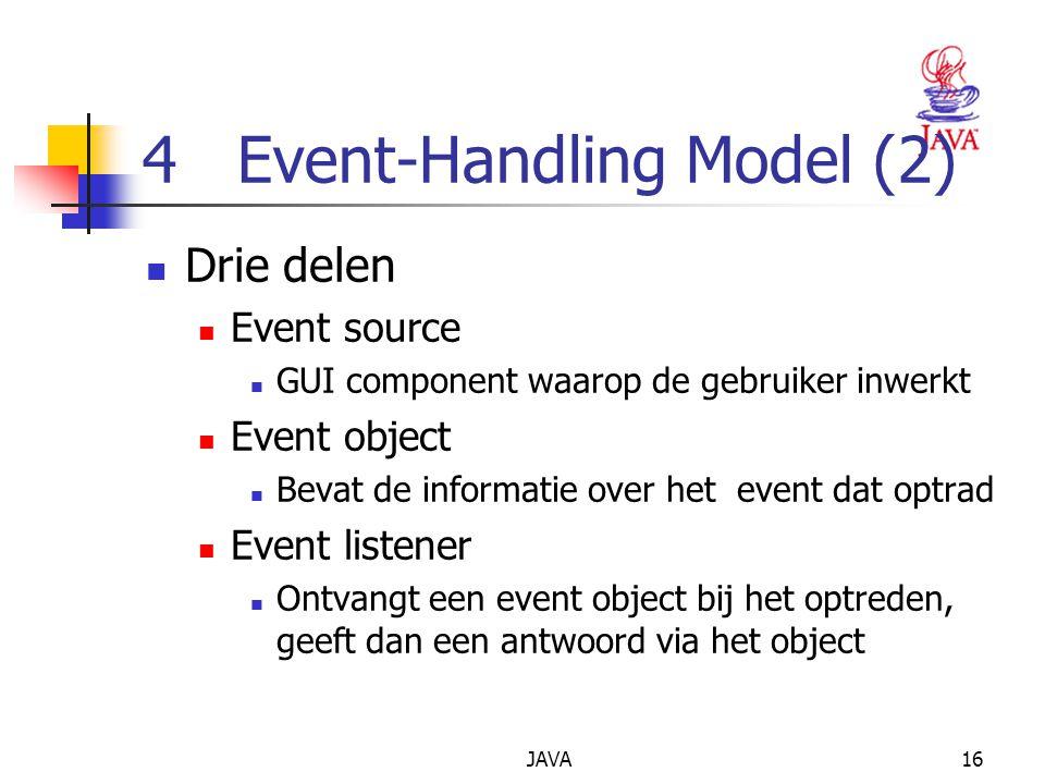 JAVA16 4 Event-Handling Model (2) Drie delen Event source GUI component waarop de gebruiker inwerkt Event object Bevat de informatie over het event dat optrad Event listener Ontvangt een event object bij het optreden, geeft dan een antwoord via het object