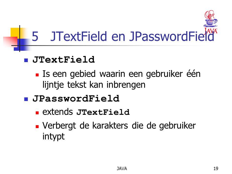 JAVA19 5 JTextField en JPasswordField JTextField Is een gebied waarin een gebruiker één lijntje tekst kan inbrengen JPasswordField extends JTextField Verbergt de karakters die de gebruiker intypt