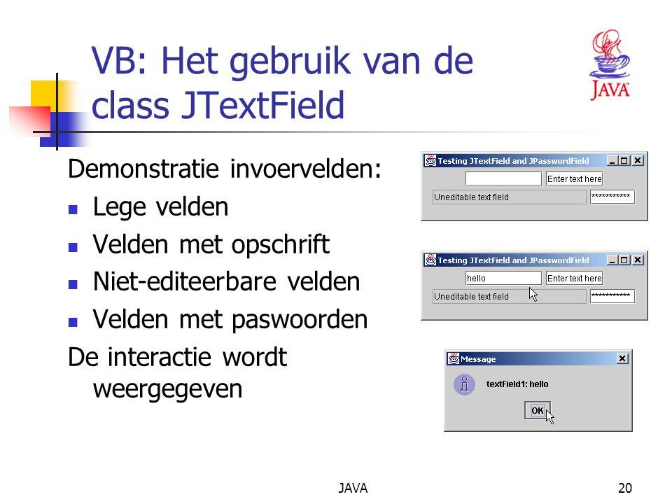JAVA20 VB: Het gebruik van de class JTextField Demonstratie invoervelden: Lege velden Velden met opschrift Niet-editeerbare velden Velden met paswoorden De interactie wordt weergegeven