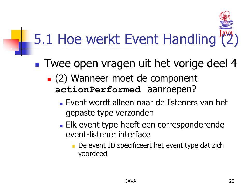 JAVA26 5.1 Hoe werkt Event Handling (2) Twee open vragen uit het vorige deel 4 (2) Wanneer moet de component actionPerformed aanroepen.