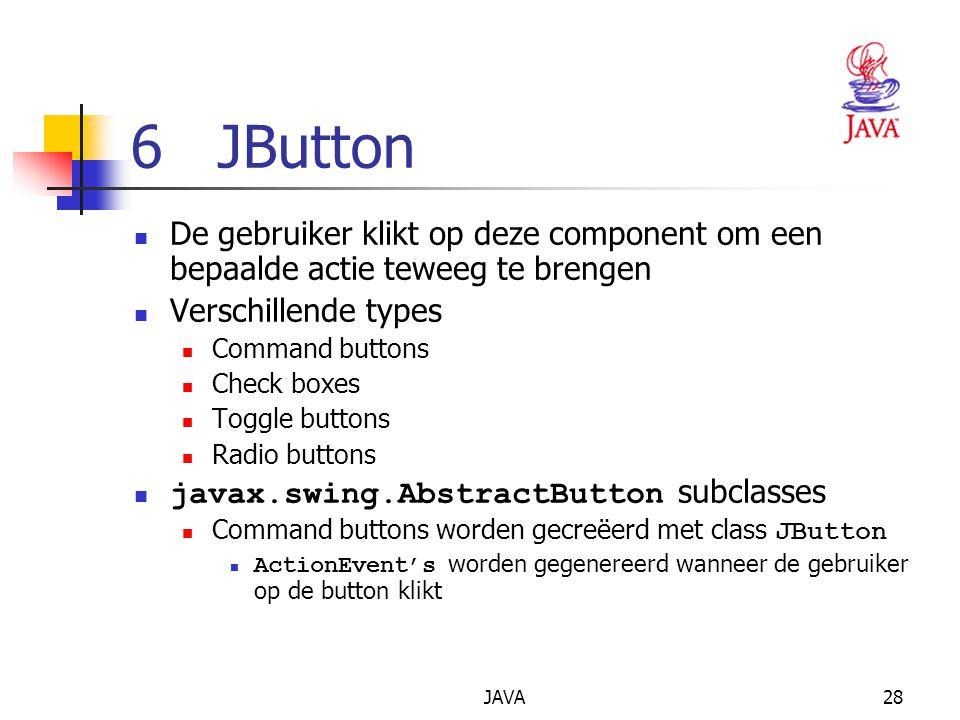 JAVA28 6 JButton De gebruiker klikt op deze component om een bepaalde actie teweeg te brengen Verschillende types Command buttons Check boxes Toggle buttons Radio buttons javax.swing.AbstractButton subclasses Command buttons worden gecreëerd met class JButton ActionEvent's worden gegenereerd wanneer de gebruiker op de button klikt