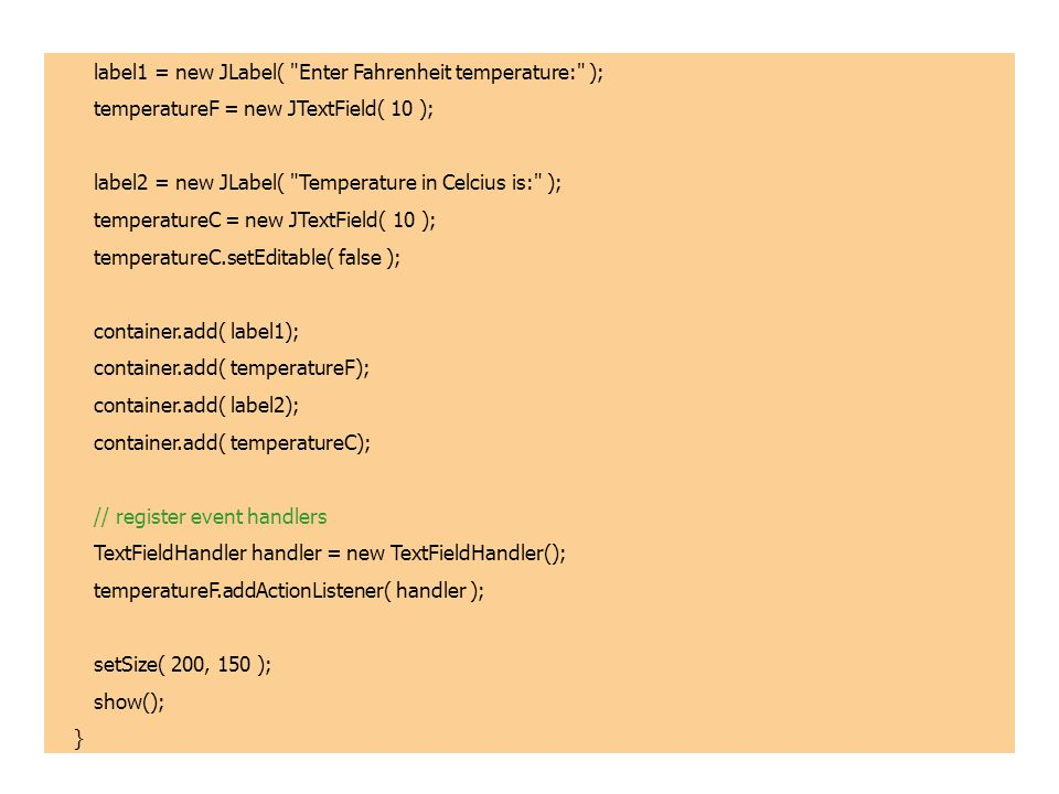 label1 = new JLabel( Enter Fahrenheit temperature: ); temperatureF = new JTextField( 10 ); label2 = new JLabel( Temperature in Celcius is: ); temperatureC = new JTextField( 10 ); temperatureC.setEditable( false ); container.add( label1); container.add( temperatureF); container.add( label2); container.add( temperatureC); // register event handlers TextFieldHandler handler = new TextFieldHandler(); temperatureF.addActionListener( handler ); setSize( 200, 150 ); show(); }