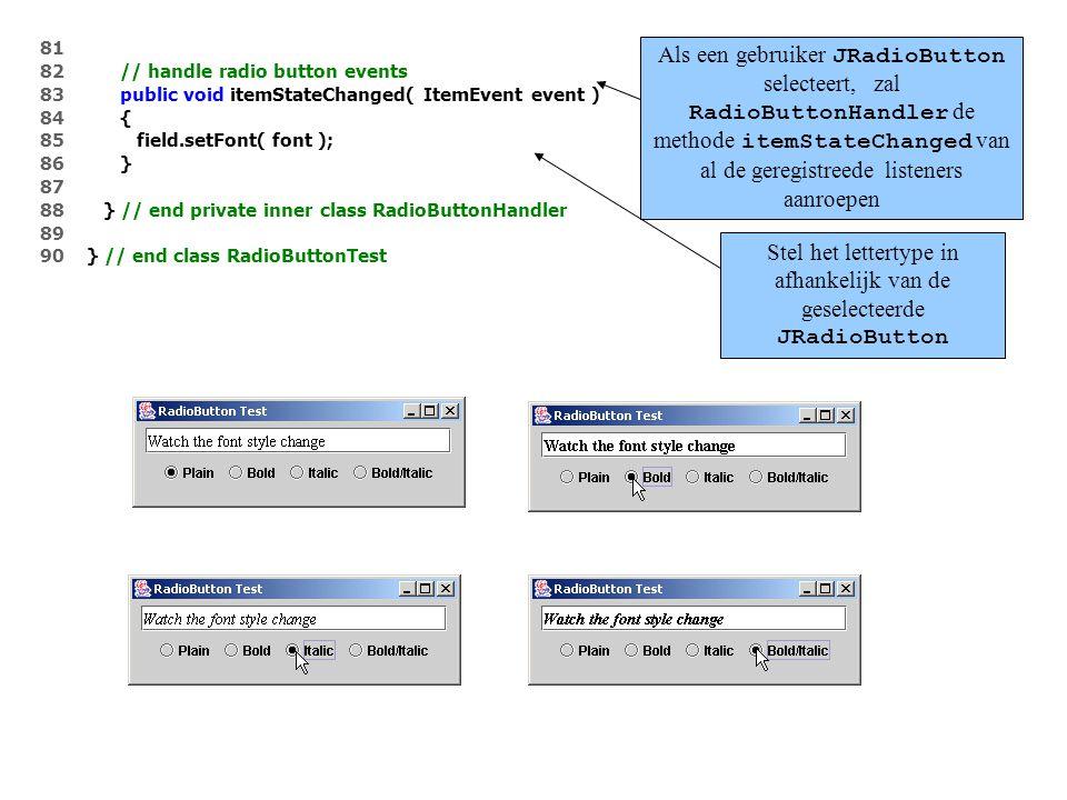 81 82 // handle radio button events 83 public void itemStateChanged( ItemEvent event ) 84 { 85 field.setFont( font ); 86 } 87 88 } // end private inner class RadioButtonHandler 89 90 } // end class RadioButtonTest Als een gebruiker JRadioButton selecteert, zal RadioButtonHandler de methode itemStateChanged van al de geregistreede listeners aanroepen Stel het lettertype in afhankelijk van de geselecteerde JRadioButton
