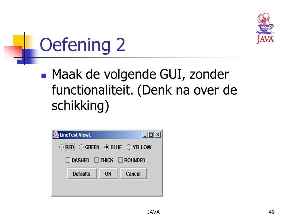 JAVA49 Oefening 2 Maak de volgende GUI, zonder functionaliteit. (Denk na over de schikking)