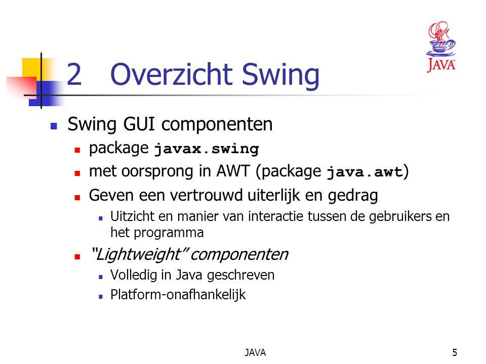 JAVA5 2 Overzicht Swing Swing GUI componenten package javax.swing met oorsprong in AWT (package java.awt ) Geven een vertrouwd uiterlijk en gedrag Uitzicht en manier van interactie tussen de gebruikers en het programma Lightweight componenten Volledig in Java geschreven Platform-onafhankelijk