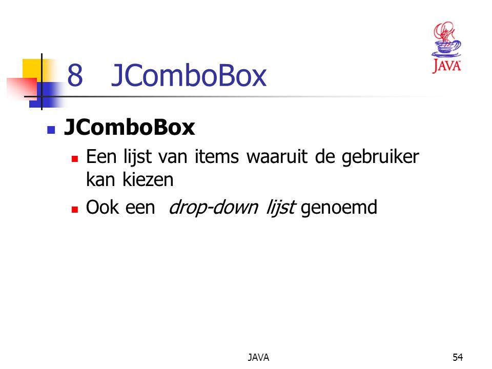 JAVA54 8 JComboBox JComboBox Een lijst van items waaruit de gebruiker kan kiezen Ook een drop-down lijst genoemd